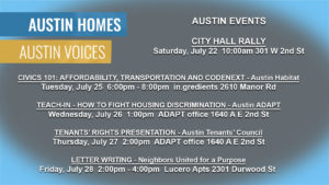 AUSTIN HOMES - AUSTIN VOICES AUSTIN EVENTS CITY HALL RALLY Saturday, July 22 10:00am, 301 W 2nd St CIVICS 101: AFFORDABILITY, TRANSPORTATION AND CODENEXT -Austin Habitat Tuesday, July 25 6:00pm - 8:00pm in.gredients 2610 Manor Rd TEACH-IN - HOW TO FIGHT HOUSING DISCRIMINATION -Austin ADAPT Wednesday, July 26 1:00pm, ADAPT office 1640 A E 2nd St TENANTS' RIGHTS PRESENTATION -Austin Tenants' Council Thursday, July 27 2:00pm, ADAPT office 1640 A E 2nd St LETTER WRITING - Neighbors United for a Purpose July 28 2:00pm - 4:00pm, Lucero Apts 2301 Durwood St